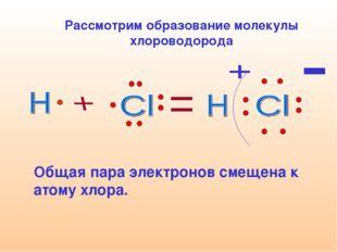 Рассмотрим образование молекулы хлороводорода   Общая пара электронов смеще