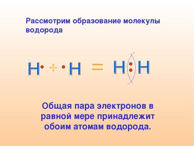 Рассмотрим образование молекулы водорода Общая пара электронов в равной мере...