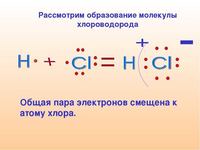 Рассмотрим образование молекулы хлороводорода   Общая пара электронов смеще...