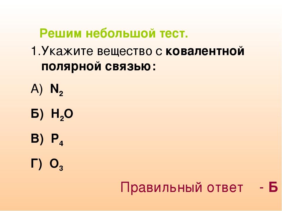 Решим небольшой тест. Укажите вещество с ковалентной полярной связью: А) N2 Б...