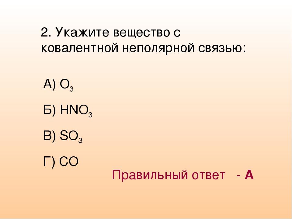 2. Укажите вещество с ковалентной неполярной связью: А) O3 Б) HNO3 В) SO3 Г)...