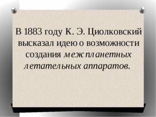 В 1883 году К. Э. Циолковский высказал идею о возможности создания межпланетн