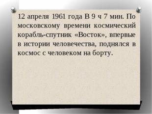 12 апреля 1961 года В 9 ч 7 мин. По московскому времени космический корабль-с