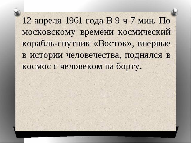 12 апреля 1961 года В 9 ч 7 мин. По московскому времени космический корабль-с...