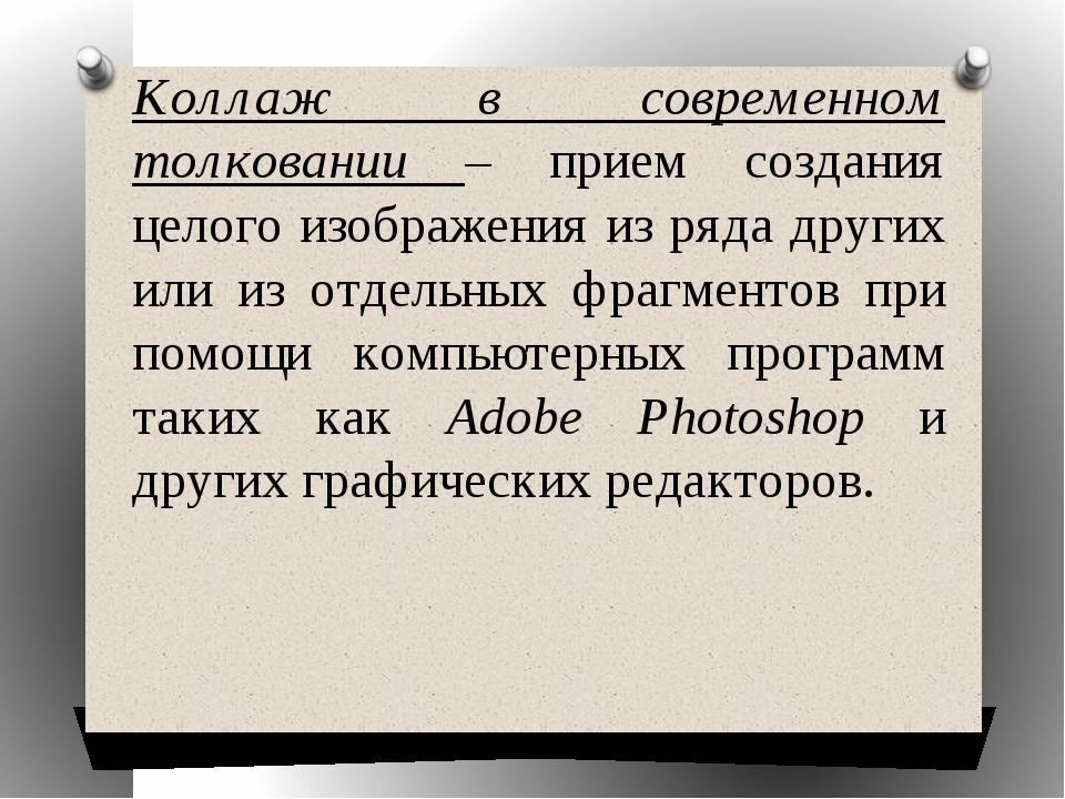 Коллаж в современном толковании – прием создания целого изображения из ряда д...