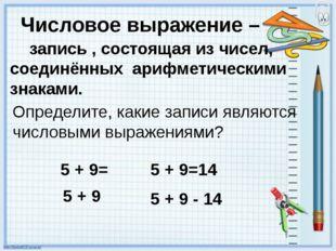 Числовое выражение – запись , состоящая из чисел, соединённых арифметическими