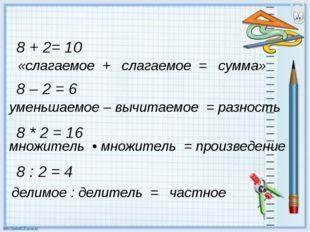 «слагаемое + слагаемое = сумма» 8 – 2 = 6 уменьшаемое – вычитаемое =