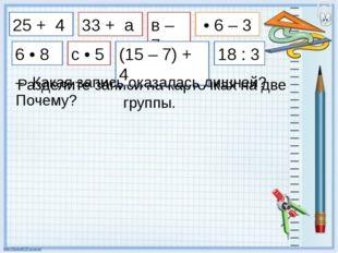 25 + 4 Разделите записи на карточках на две группы. 33 + а в – 7 с • 5 (15