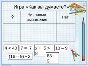 Игра «Как вы думаете?» 4 < 40 7 = 7 x + 5 > 8 13 – 9 (16 – 9) • 2 63 : 9 ?