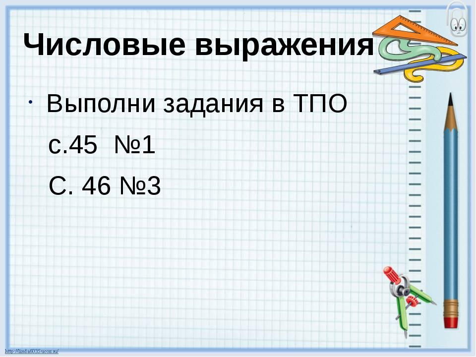 Числовые выражения Выполни задания в ТПО с.45 №1 С. 46 №3