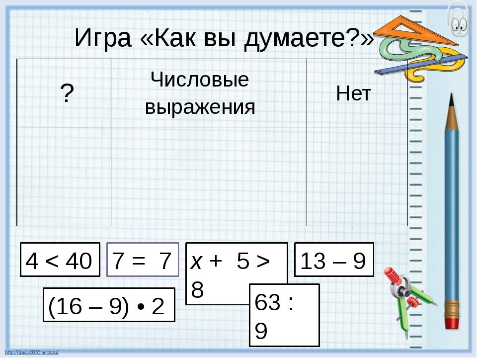 Игра «Как вы думаете?» 4 < 40 7 = 7 x + 5 > 8 13 – 9 (16 – 9) • 2 63 : 9 ?...