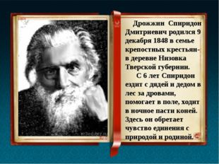 Дрожжин Спиридон Дмитриевич родился 9 декабря 1848 в семье крепостных кресть