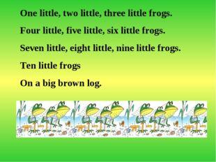 One little, two little, three little frogs. Four little, five little, six lit