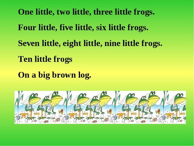 One little, two little, three little frogs. Four little, five little, six lit...