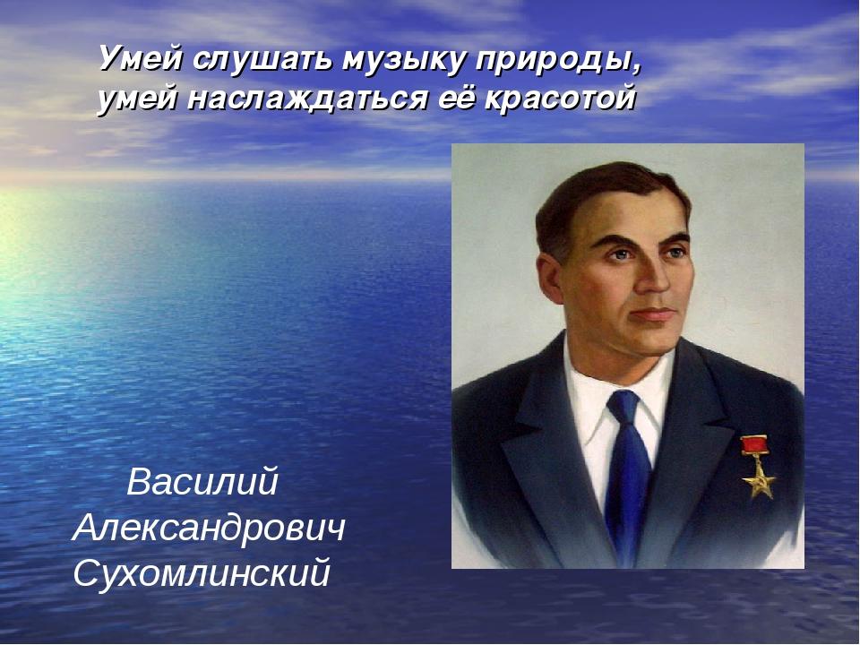Умей слушать музыку природы, умей наслаждаться её красотой Василий Александро...