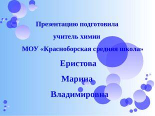 Презентацию подготовила учитель химии МОУ «Красноборская средняя школа» Ерис