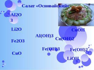 AI2O3 Li2O Fe2O3 CuO Cu(OH)2 CuOH AI(OH)3 Fe(OH)3 Fe(OH)2 LiOH Салат «Основай