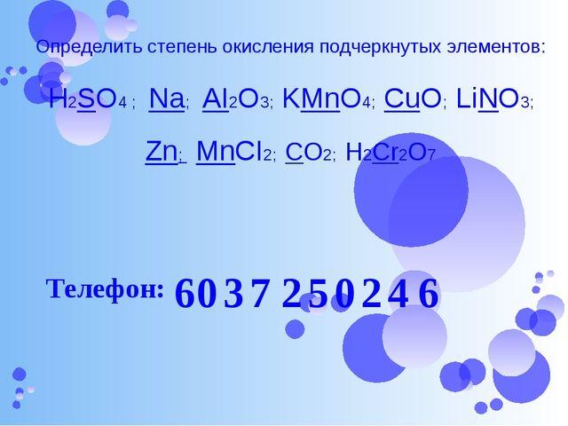 Определить степень окисления подчеркнутых элементов: H2SO4 ; Na; AI2O3; KMnO4...