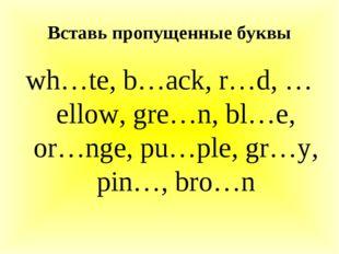 Вставь пропущенные буквы wh…te, b…ack, r…d, …ellow, gre…n, bl…e, or…nge, pu…p