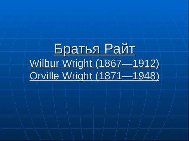 Братья Райт Wilbur Wright (1867—1912) Orville Wright (1871—1948)