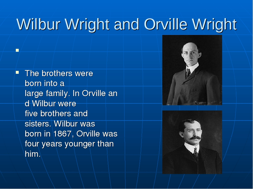Wilbur Wright and Orville Wright The brothers were born into a large family. ...