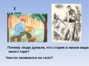 I ЧАСТЬ Почему люди думали, что старик в жизни видел много горя? Чем он заним