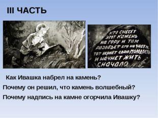 III ЧАСТЬ Как Ивашка набрел на камень? Почему он решил, что камень волшебный?