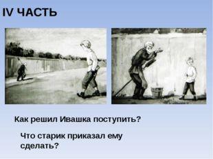 IV ЧАСТЬ Как решил Ивашка поступить? Что старик приказал ему сделать?