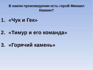 В каком произведении есть герой Михаил Квакин? «Чук и Гек» «Тимур и его коман