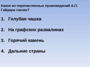 Какое из перечисленных произведений А.П. Гайдара сказка? Голубая чашка На гра