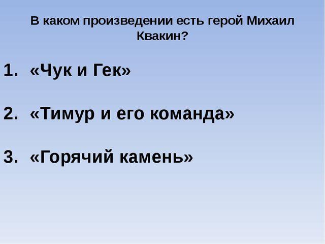 В каком произведении есть герой Михаил Квакин? «Чук и Гек» «Тимур и его коман...