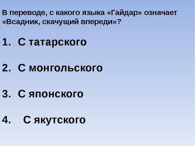 В переводе, с какого языка «Гайдар» означает «Всадник, скачущий впереди»? С т...