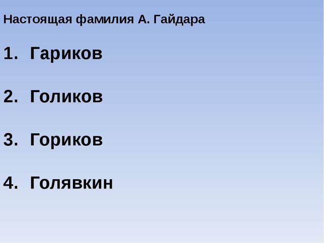 Настоящая фамилия А. Гайдара Гариков Голиков Гориков Голявкин