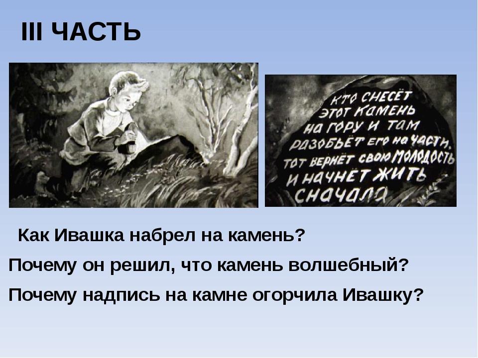 III ЧАСТЬ Как Ивашка набрел на камень? Почему он решил, что камень волшебный?...