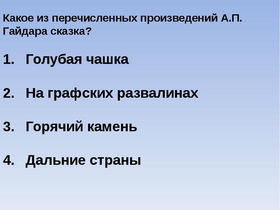 Какое из перечисленных произведений А.П. Гайдара сказка? Голубая чашка На гра...