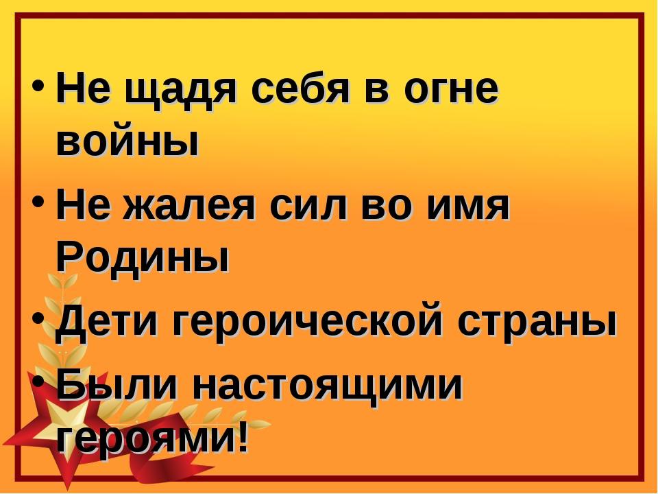 Не щадя себя в огне войны Не жалея сил во имя Родины Дети героической страны...