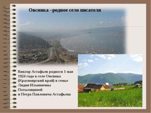 Овсянка –родное село писателя Виктор Астафьев родился 1 мая 1924 года в селе