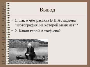"""Вывод 1. Так о чём рассказ В.П.Астафьева """"Фотография, на которой меня нет""""? 2"""