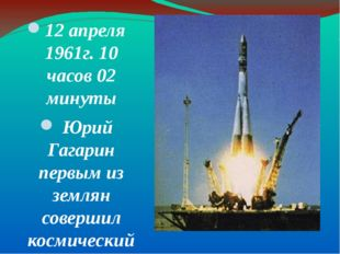 . 12 апреля 1961г. 10 часов 02 минуты Юрий Гагарин первым из землян совершил