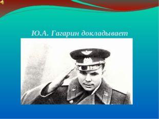 Ю.А. Гагарин докладывает руководителям государства о завершении полета.