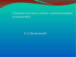 1.Назовите русского ученого , основоположника космонавтики? К.Э.Циолковский