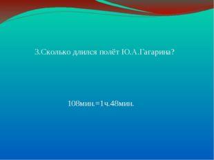 3.Сколько длился полёт Ю.А.Гагарина? 108мин.=1ч.48мин.