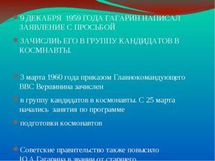 . 9 ДЕКАБРЯ 1959 ГОДА ГАГАРИН НАПИСАЛ ЗАЯВЛЕНИЕ С ПРОСЬБОЙ ЗАЧИСЛИЬ ЕГО В ГРУ
