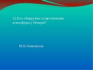 12.Кто обнаружил существование атмосферы у Венеры? М.В.Ломоносов