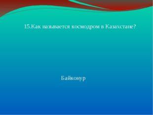 15.Как называется космодром в Казахстане? Байконур