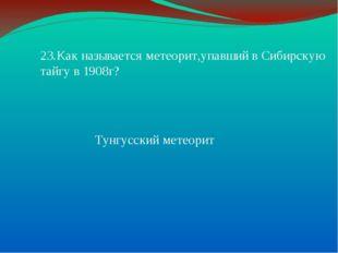 23.Как называется метеорит,упавший в Сибирскую тайгу в 1908г? Тунгусский мете