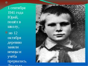 1 сентября 1941 года Юрий, пошёл в школу, но 12 октября деревню заняли немцы
