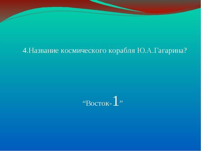 """4.Название космического корабля Ю.А.Гагарина? """"Восток-1"""""""