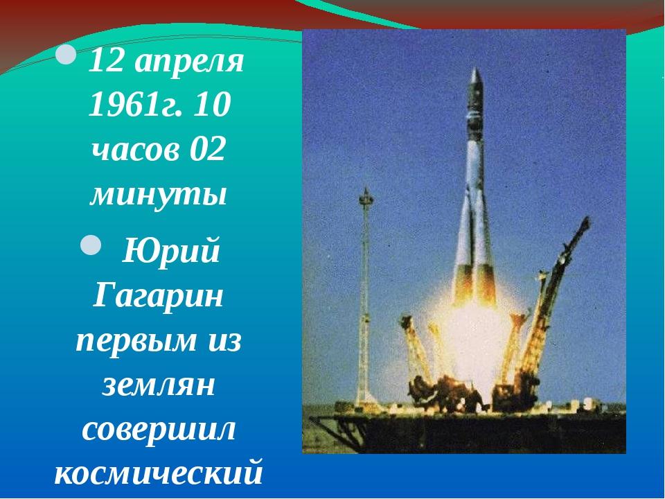 . 12 апреля 1961г. 10 часов 02 минуты Юрий Гагарин первым из землян совершил...