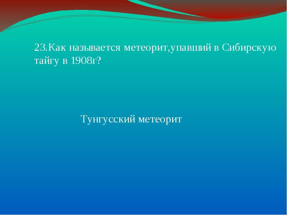 23.Как называется метеорит,упавший в Сибирскую тайгу в 1908г? Тунгусский мете...